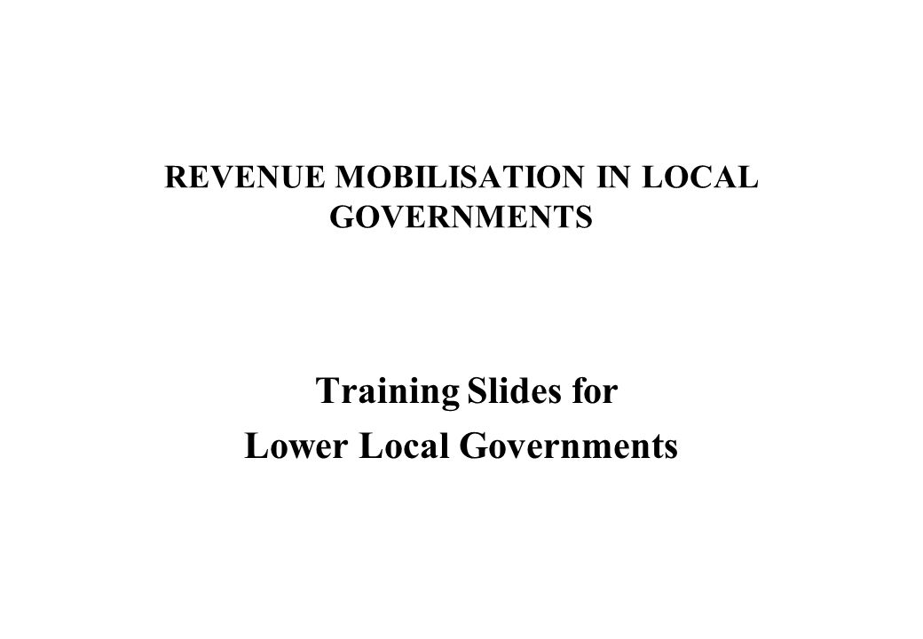 REVENUE MOBILISATION IN LOCAL GOVERNMENTS Training Slides for Lower Local Governments