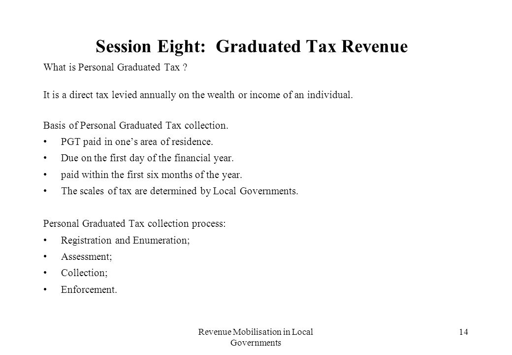 Revenue Mobilisation in Local Governments 14 Session Eight: Graduated Tax Revenue What is Personal Graduated Tax .