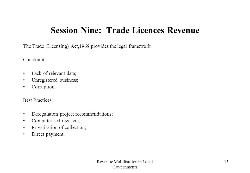 Revenue Mobilisation in Local Governments 15 Session Nine: Trade Licences Revenue The Trade (Licensing) Act,1969 provides the legal framework Constraints: Lack of relevant data; Unregistered business; Corruption.