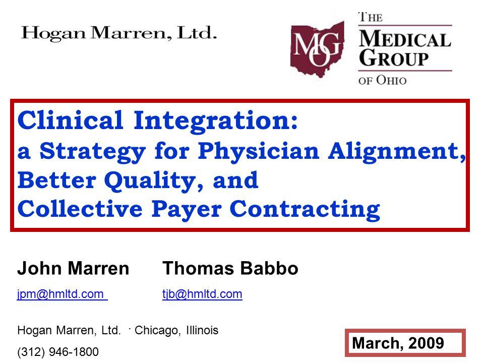 Clinical Integration: a Strategy for Physician Alignment, Better Quality, and Collective Payer Contracting John Marren Thomas Babbo jpm@hmltd.com tjb@hmltd.com Hogan Marren, Ltd.