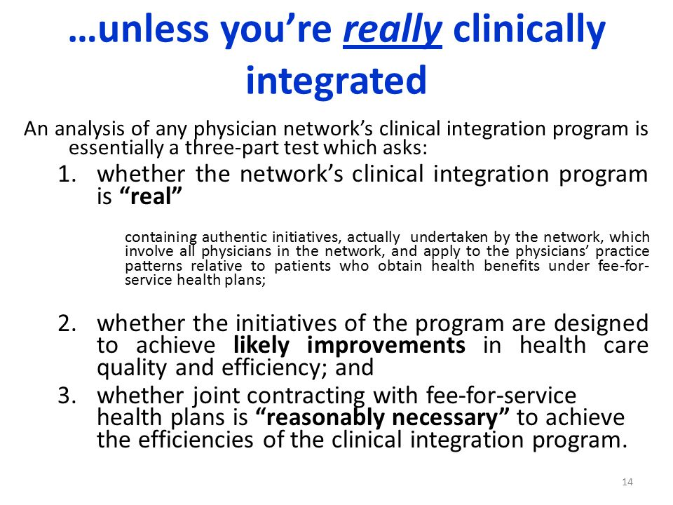 …unless you're really clinically integrated An analysis of any physician network's clinical integration program is essentially a three-part test which asks: 1.whether the network's clinical integration program is real containing authentic initiatives, actually undertaken by the network, which involve all physicians in the network, and apply to the physicians' practice patterns relative to patients who obtain health benefits under fee-for- service health plans; 2.whether the initiatives of the program are designed to achieve likely improvements in health care quality and efficiency; and 3.whether joint contracting with fee-for-service health plans is reasonably necessary to achieve the efficiencies of the clinical integration program.
