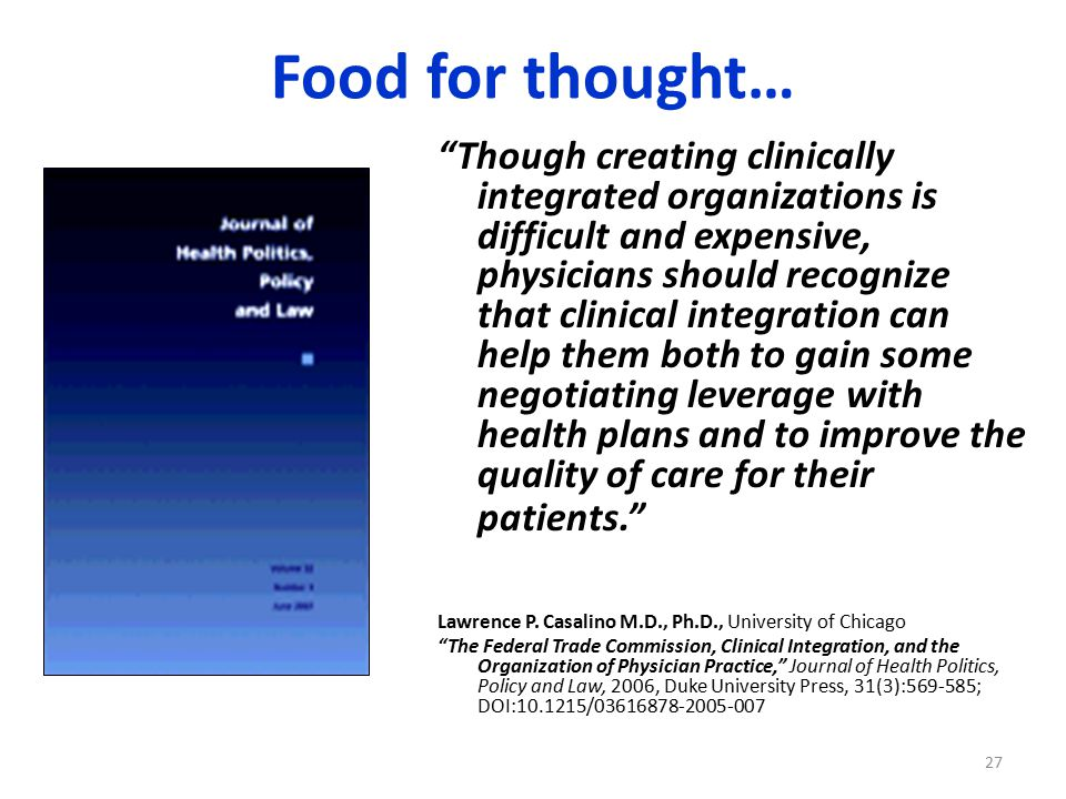 Food for thought… Though creating clinically integrated organizations is difficult and expensive, physicians should recognize that clinical integration can help them both to gain some negotiating leverage with health plans and to improve the quality of care for their patients. Lawrence P.