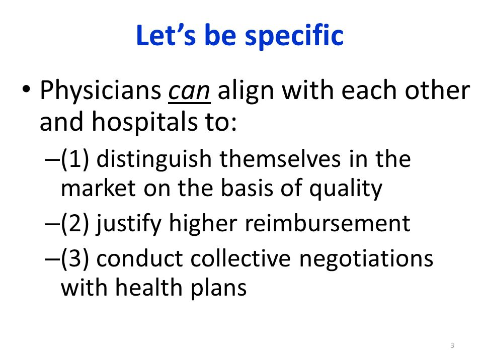 Let's be specific Physicians can align with each other and hospitals to: – (1) distinguish themselves in the market on the basis of quality – (2) justify higher reimbursement – (3) conduct collective negotiations with health plans 3