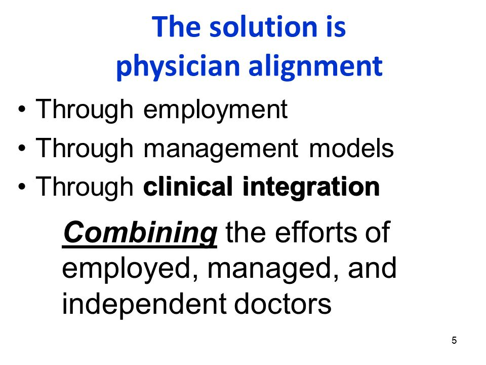 5 The solution is physician alignment Through employment Through management models Through clinical integration clinical integration Combining the efforts of employed, managed, and independent doctors
