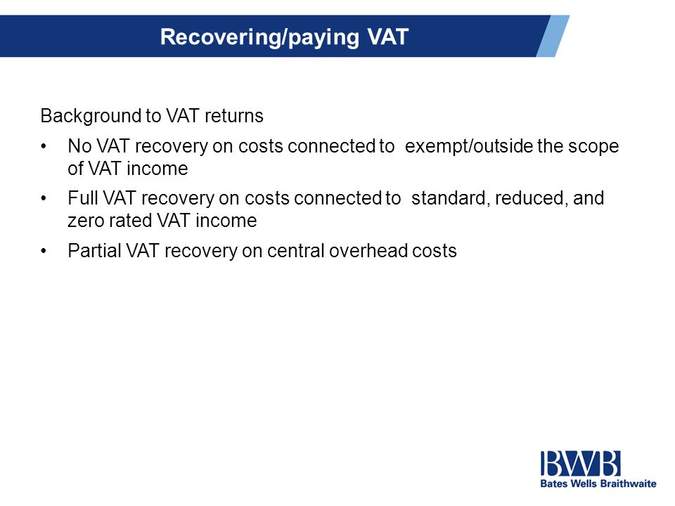 Recovering/paying VAT Background to VAT returns No VAT recovery on costs connected to exempt/outside the scope of VAT income Full VAT recovery on costs connected to standard, reduced, and zero rated VAT income Partial VAT recovery on central overhead costs
