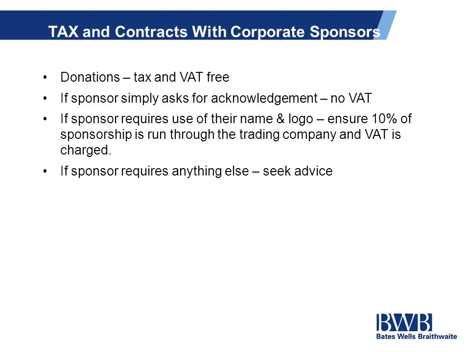 TAX and Contracts With Corporate Sponsors Donations – tax and VAT free If sponsor simply asks for acknowledgement – no VAT If sponsor requires use of their name & logo – ensure 10% of sponsorship is run through the trading company and VAT is charged.
