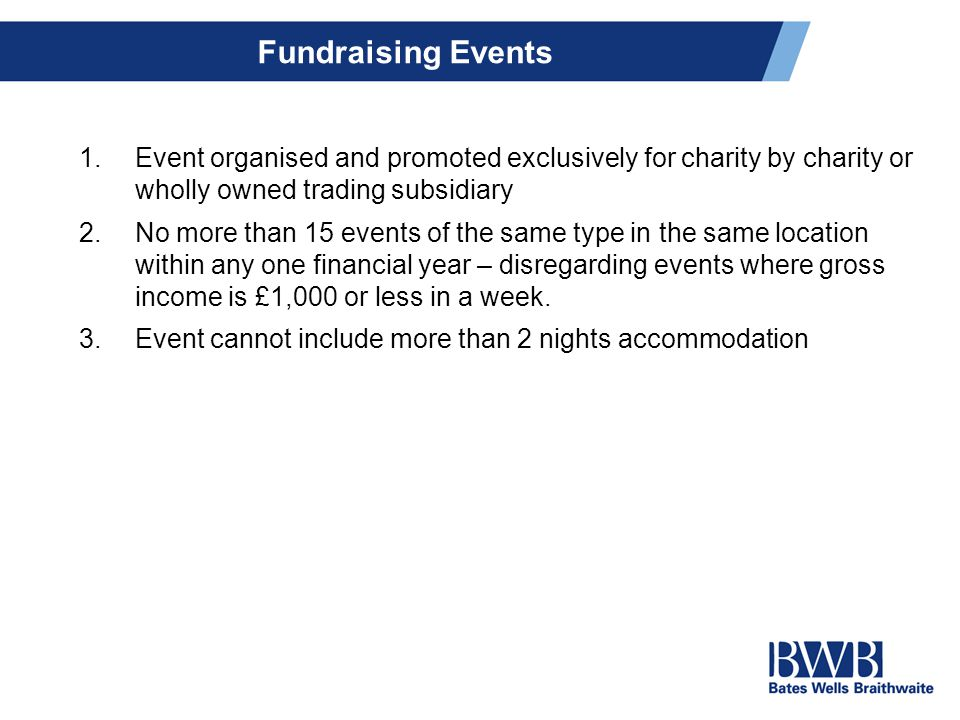 Fundraising Events 1.Event organised and promoted exclusively for charity by charity or wholly owned trading subsidiary 2.No more than 15 events of the same type in the same location within any one financial year – disregarding events where gross income is £1,000 or less in a week.