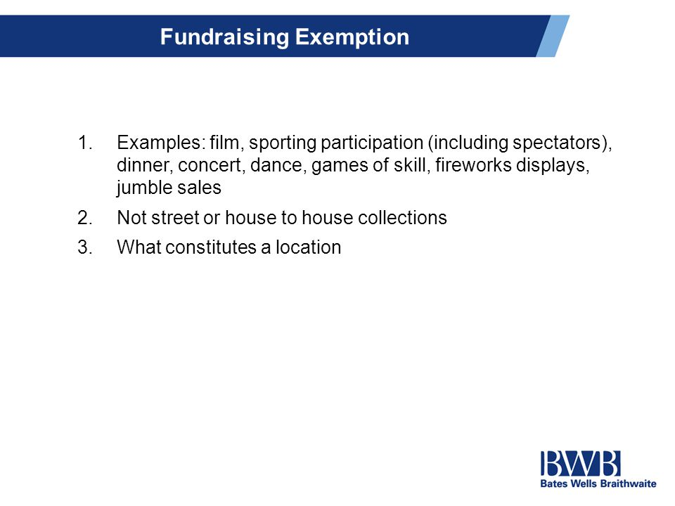 Fundraising Exemption 1.Examples: film, sporting participation (including spectators), dinner, concert, dance, games of skill, fireworks displays, jumble sales 2.Not street or house to house collections 3.What constitutes a location