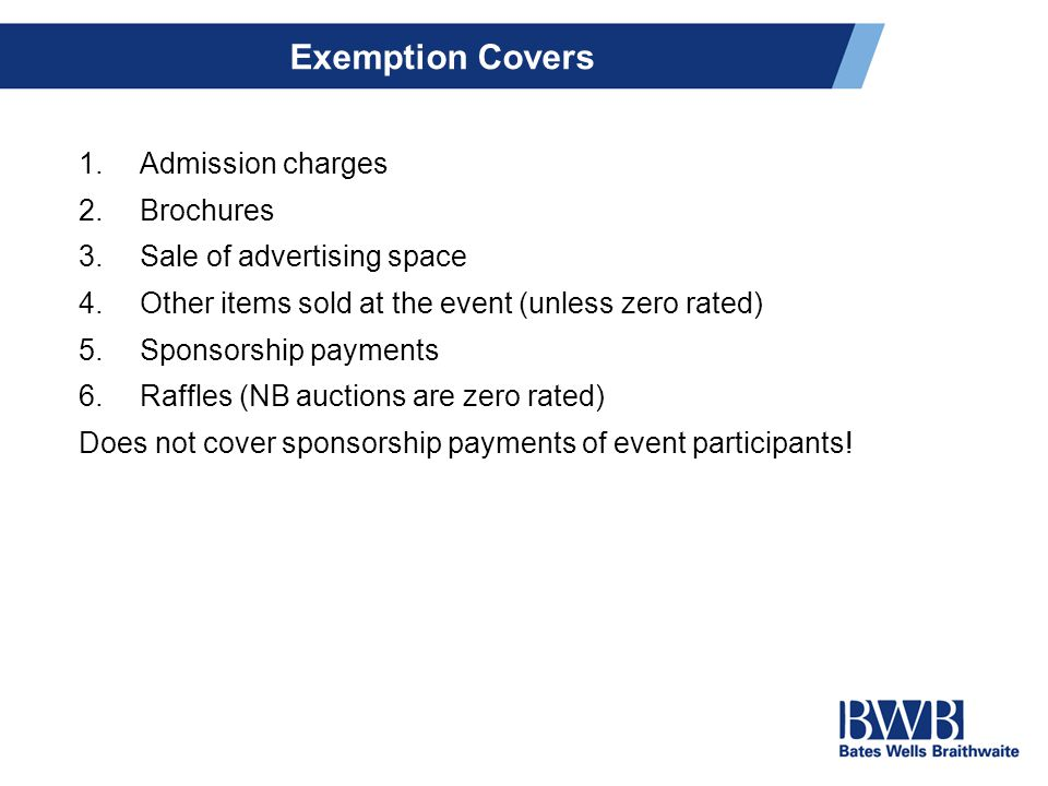Exemption Covers 1.Admission charges 2.Brochures 3.Sale of advertising space 4.Other items sold at the event (unless zero rated) 5.Sponsorship payments 6.Raffles (NB auctions are zero rated) Does not cover sponsorship payments of event participants!