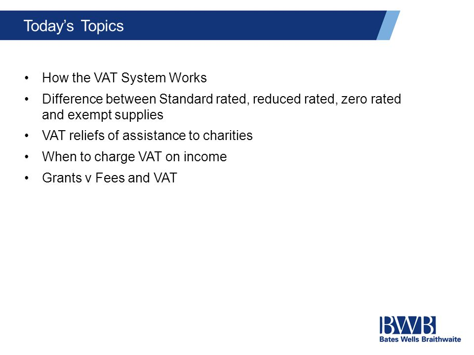Today's Topics How the VAT System Works Difference between Standard rated, reduced rated, zero rated and exempt supplies VAT reliefs of assistance to charities When to charge VAT on income Grants v Fees and VAT