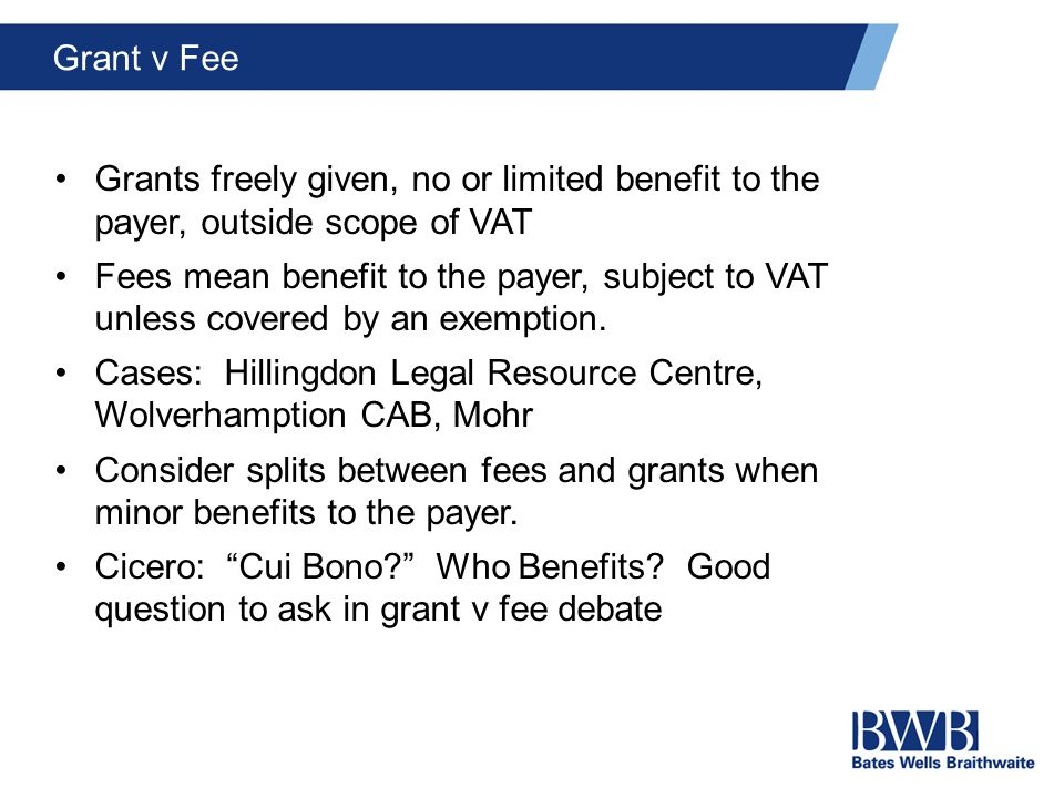 Grant v Fee Grants freely given, no or limited benefit to the payer, outside scope of VAT Fees mean benefit to the payer, subject to VAT unless covered by an exemption.