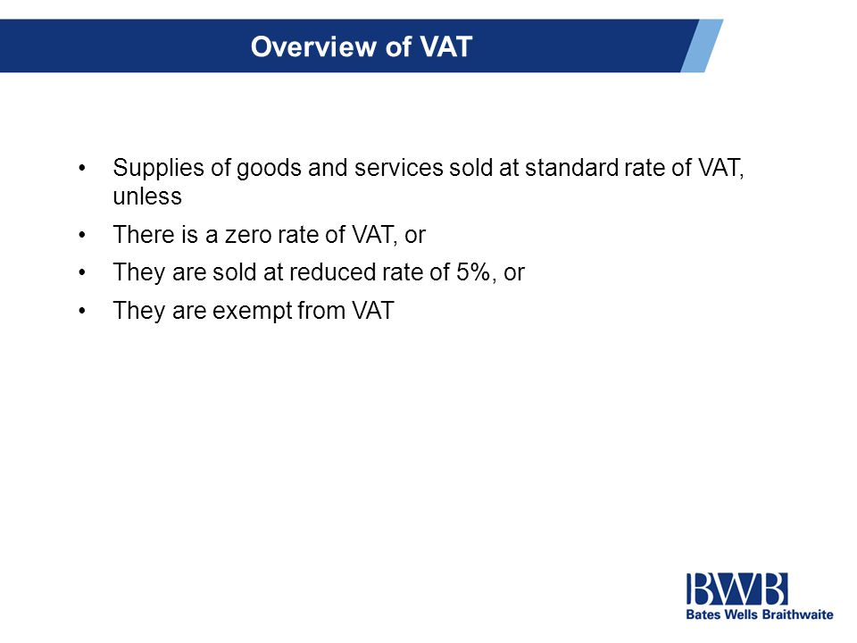 Overview of VAT Supplies of goods and services sold at standard rate of VAT, unless There is a zero rate of VAT, or They are sold at reduced rate of 5%, or They are exempt from VAT