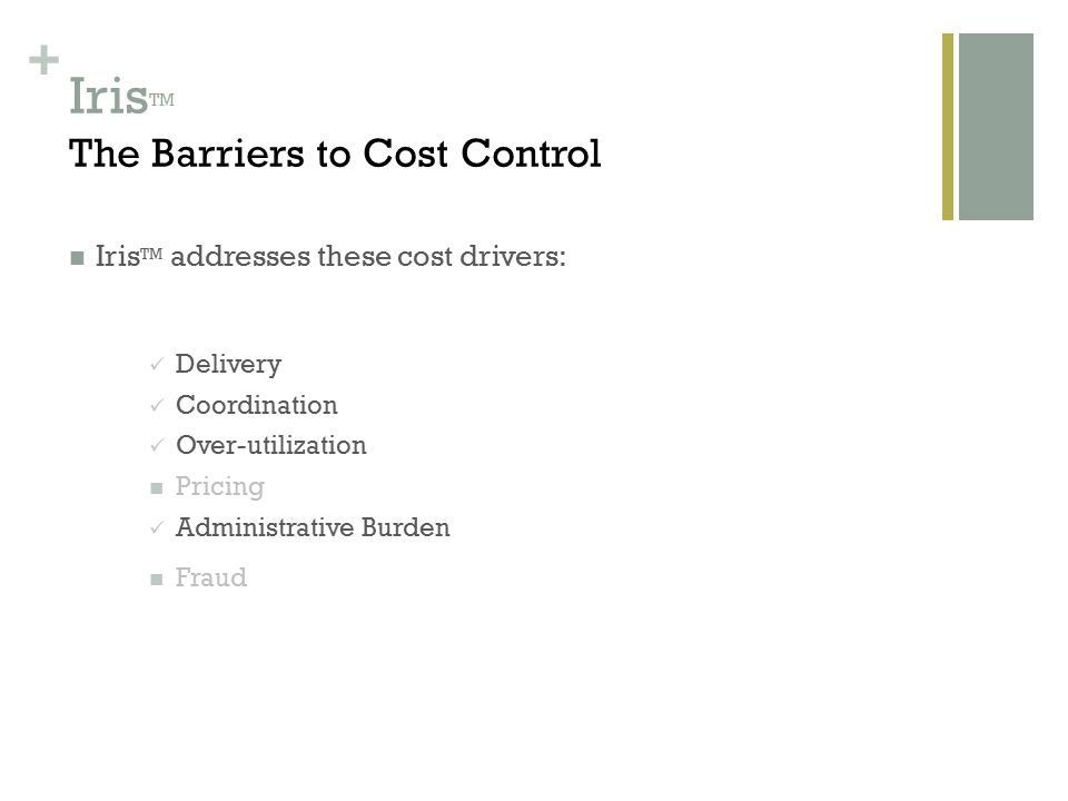 + Iris TM The Barriers to Cost Control Iris TM addresses these cost drivers: Delivery Coordination Over-utilization Pricing Administrative Burden Fraud