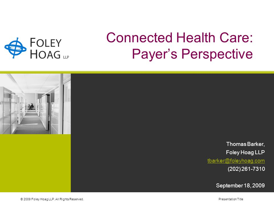 © 2009 Foley Hoag LLP. All Rights Reserved.Presentation Title Connected Health Care: Payer's Perspective Thomas Barker, Foley Hoag LLP tbarker@foleyho