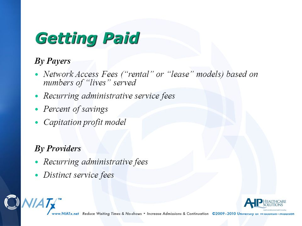 By Payers Network Access Fees ( rental or lease models) based on numbers of lives served Recurring administrative service fees Percent of savings Capitation profit model By Providers Recurring administrative fees Distinct service fees Getting Paid