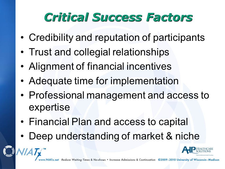 Credibility and reputation of participants Trust and collegial relationships Alignment of financial incentives Adequate time for implementation Professional management and access to expertise Financial Plan and access to capital Deep understanding of market & niche Critical Success Factors