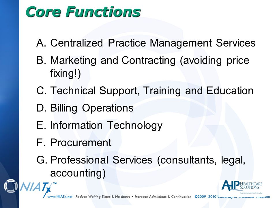 A.Centralized Practice Management Services B.Marketing and Contracting (avoiding price fixing!) C.Technical Support, Training and Education D.Billing Operations E.Information Technology F.Procurement G.Professional Services (consultants, legal, accounting) Core Functions