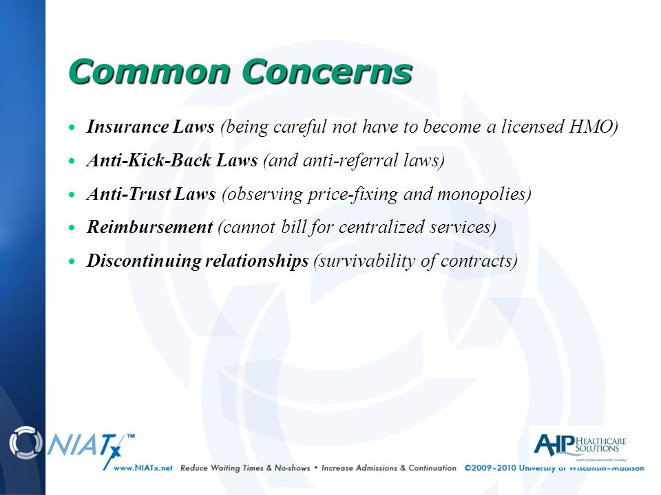 Insurance Laws (being careful not have to become a licensed HMO) Anti-Kick-Back Laws (and anti-referral laws) Anti-Trust Laws (observing price-fixing and monopolies) Reimbursement (cannot bill for centralized services) Discontinuing relationships (survivability of contracts) Common Concerns