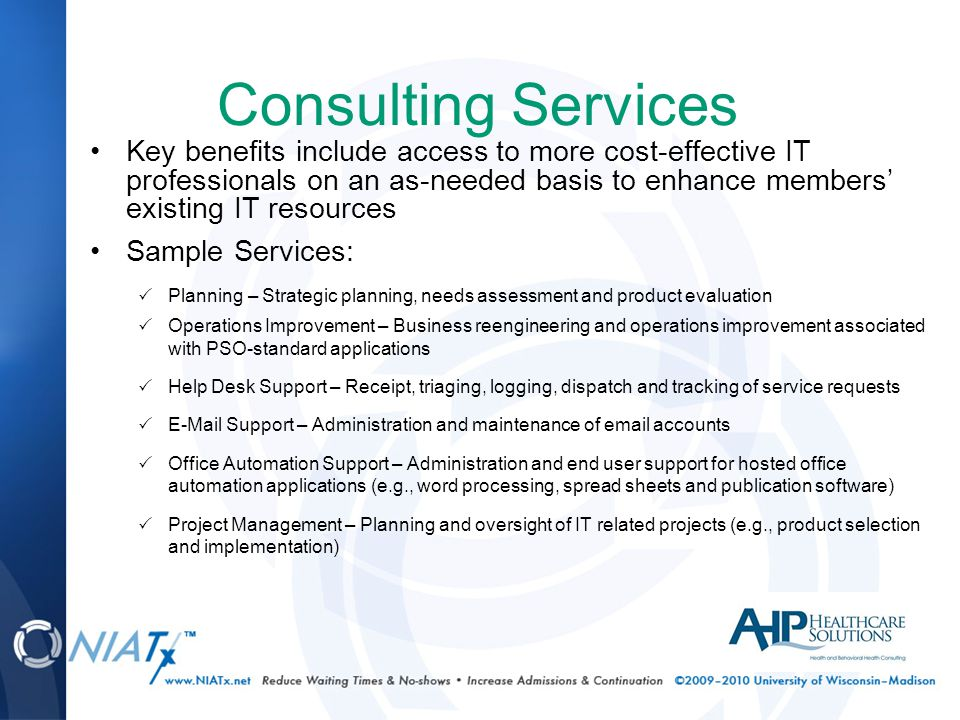 Consulting Services Key benefits include access to more cost-effective IT professionals on an as-needed basis to enhance members' existing IT resources Sample Services:  Planning – Strategic planning, needs assessment and product evaluation  Operations Improvement – Business reengineering and operations improvement associated with PSO-standard applications  Help Desk Support – Receipt, triaging, logging, dispatch and tracking of service requests  E-Mail Support – Administration and maintenance of email accounts  Office Automation Support – Administration and end user support for hosted office automation applications (e.g., word processing, spread sheets and publication software)  Project Management – Planning and oversight of IT related projects (e.g., product selection and implementation)