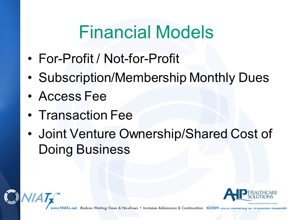 Financial Models For-Profit / Not-for-Profit Subscription/Membership Monthly Dues Access Fee Transaction Fee Joint Venture Ownership/Shared Cost of Doing Business