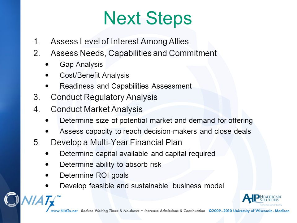 Next Steps 1.Assess Level of Interest Among Allies 2.Assess Needs, Capabilities and Commitment Gap Analysis Cost/Benefit Analysis Readiness and Capabilities Assessment 3.Conduct Regulatory Analysis 4.Conduct Market Analysis Determine size of potential market and demand for offering Assess capacity to reach decision-makers and close deals 5.Develop a Multi-Year Financial Plan Determine capital available and capital required Determine ability to absorb risk Determine ROI goals Develop feasible and sustainable business model