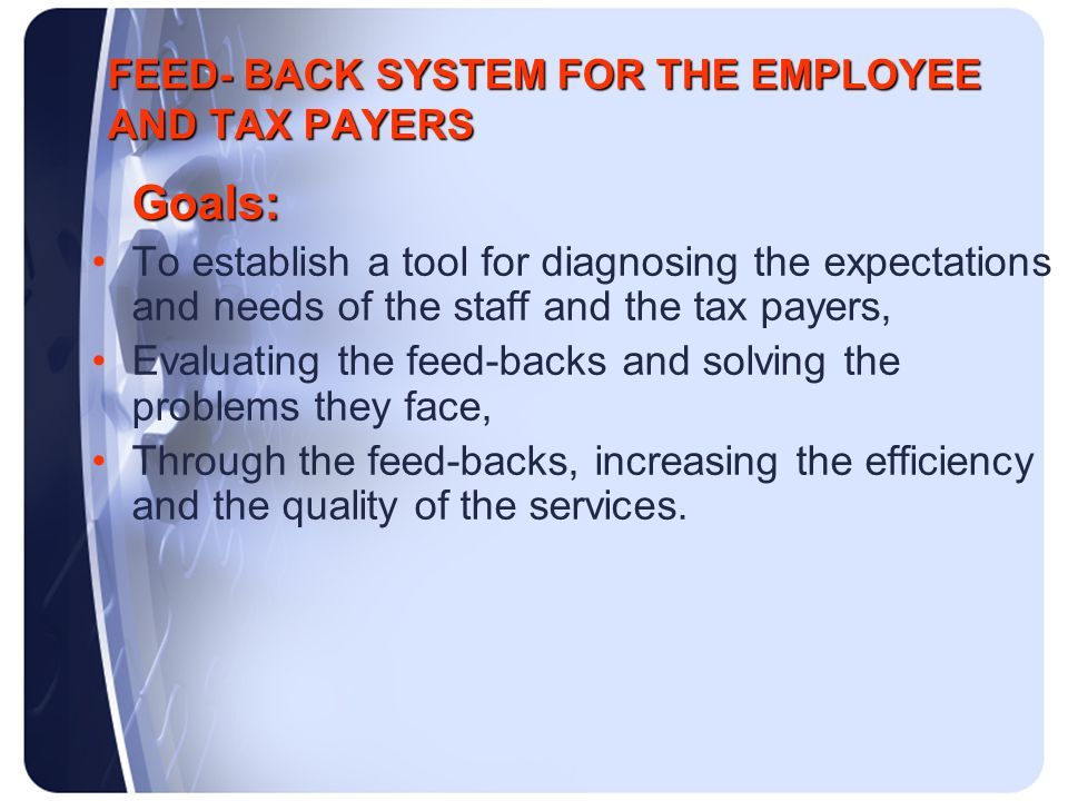FEED- BACK SYSTEM FOR THE EMPLOYEE AND TAX PAYERS Goals: To establish a tool for diagnosing the expectations and needs of the staff and the tax payers, Evaluating the feed-backs and solving the problems they face, Through the feed-backs, increasing the efficiency and the quality of the services.