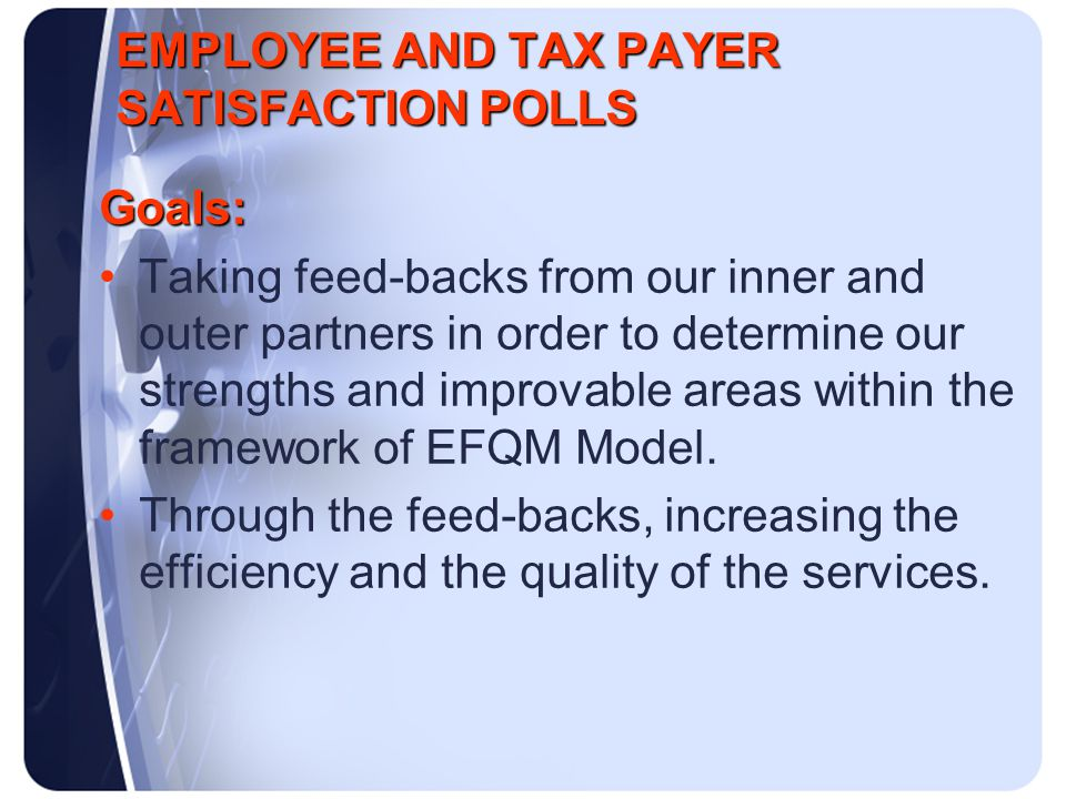 EMPLOYEE AND TAX PAYER SATISFACTION POLLS Goals: Taking feed-backs from our inner and outer partners in order to determine our strengths and improvable areas within the framework of EFQM Model.
