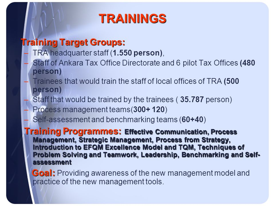 Training Target Groups: –TRA headquarter staff (1.550 person), –Staff of Ankara Tax Office Directorate and 6 pilot Tax Offices (480 person) –Trainees that would train the staff of local offices of TRA (500 person) –Staff that would be trained by the trainees ( 35.787 person) –Process management teams(300+ 120) –Self-assessment and benchmarking teams (60+40) Training Programmes: Effective Communication, Process Management, Strategic Management, Process from Strategy, Introduction to EFQM Excellence Model and TQM, Techniques of Problem Solving and Teamwork, Leadership, Benchmarking and Self- assessment Goal: Goal: Providing awareness of the new management model and practice of the new management tools.