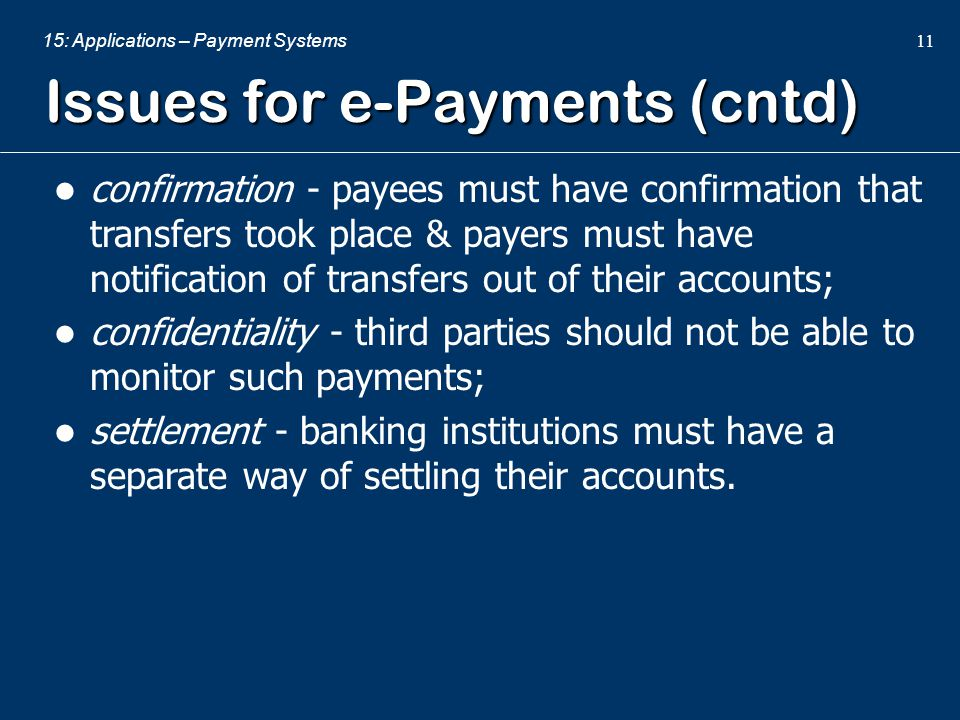 15: Applications – Payment Systems 11 Issues for e-Payments (cntd) confirmation - payees must have confirmation that transfers took place & payers mus