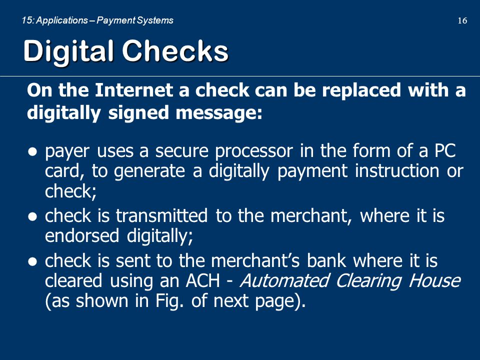 15: Applications – Payment Systems 16 Digital Checks On the Internet a check can be replaced with a digitally signed message: payer uses a secure proc