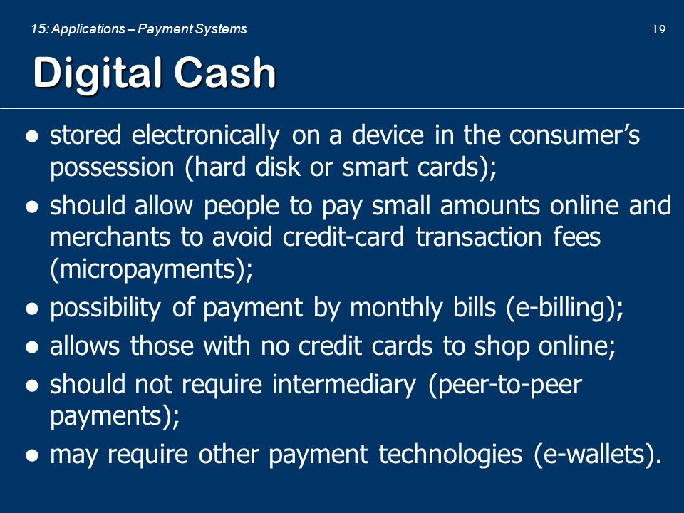15: Applications – Payment Systems 19 Digital Cash stored electronically on a device in the consumer's possession (hard disk or smart cards); should a