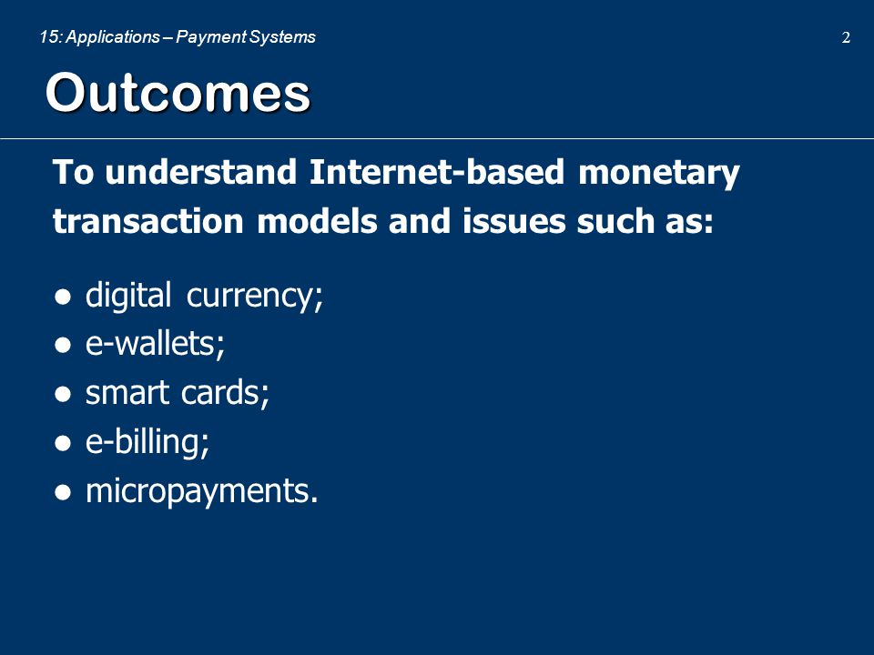 15: Applications – Payment Systems 2 Outcomes To understand Internet-based monetary transaction models and issues such as: digital currency; e-wallets