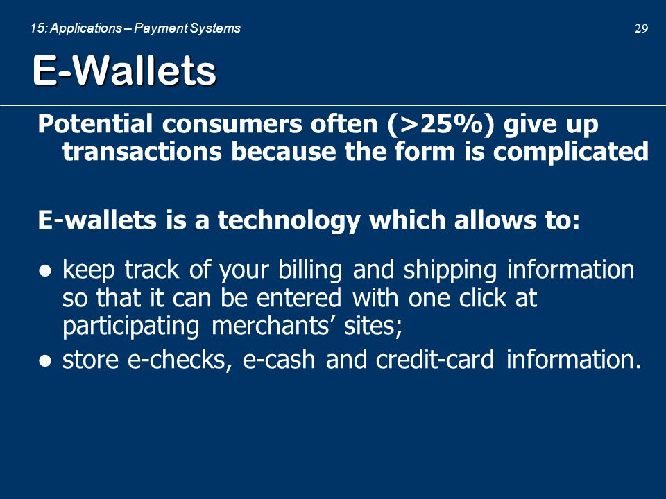15: Applications – Payment Systems 29 E-Wallets Potential consumers often (>25%) give up transactions because the form is complicated E-wallets is a t