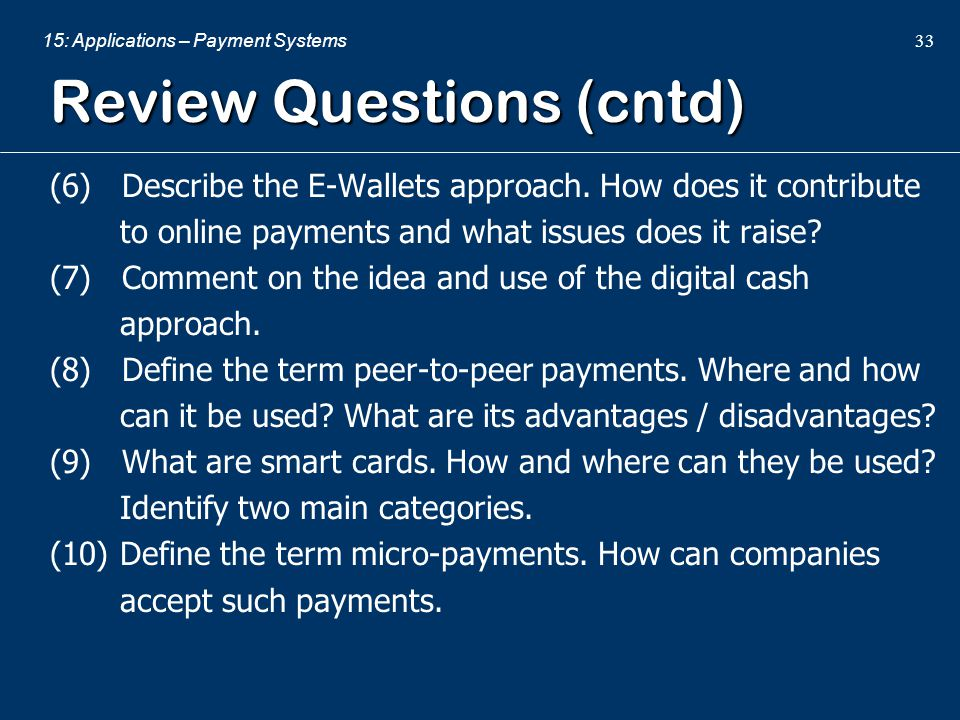 15: Applications – Payment Systems 33 Review Questions (cntd) (6) Describe the E-Wallets approach. How does it contribute to online payments and what