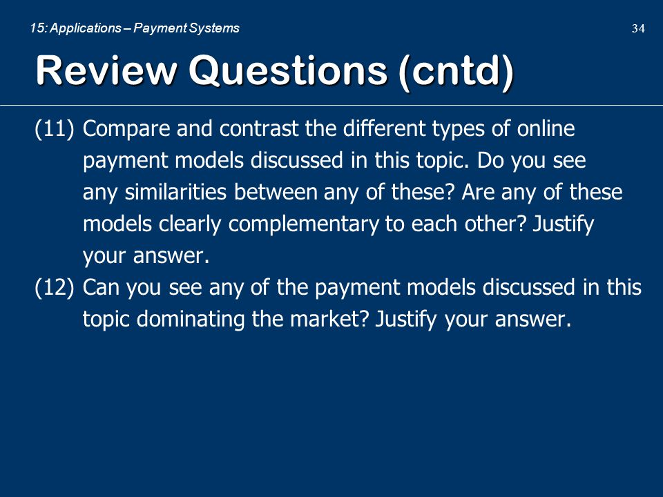 15: Applications – Payment Systems 34 Review Questions (cntd) (11) Compare and contrast the different types of online payment models discussed in this