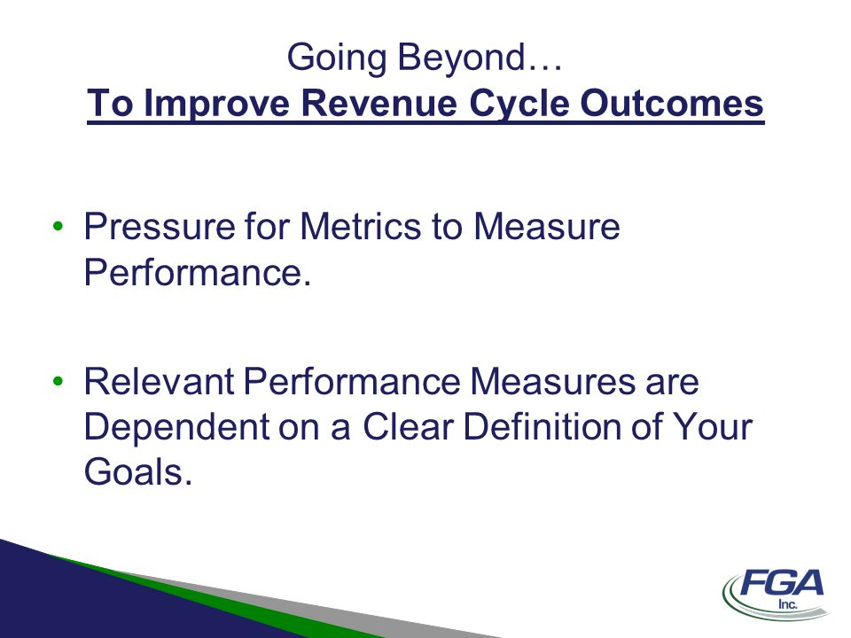 Going Beyond… To Improve Revenue Cycle Outcomes Minor Follow-up –Must be re-conditioned to On-Going Comprehensive Follow-up –Develop a Payment/Denial Analysis Methodology
