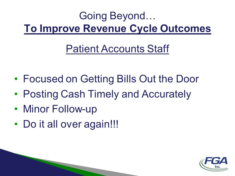 Going Beyond… To Improve Revenue Cycle Outcomes Patient Accounts Staff Focused on Getting Bills Out the Door Posting Cash Timely and Accurately Minor