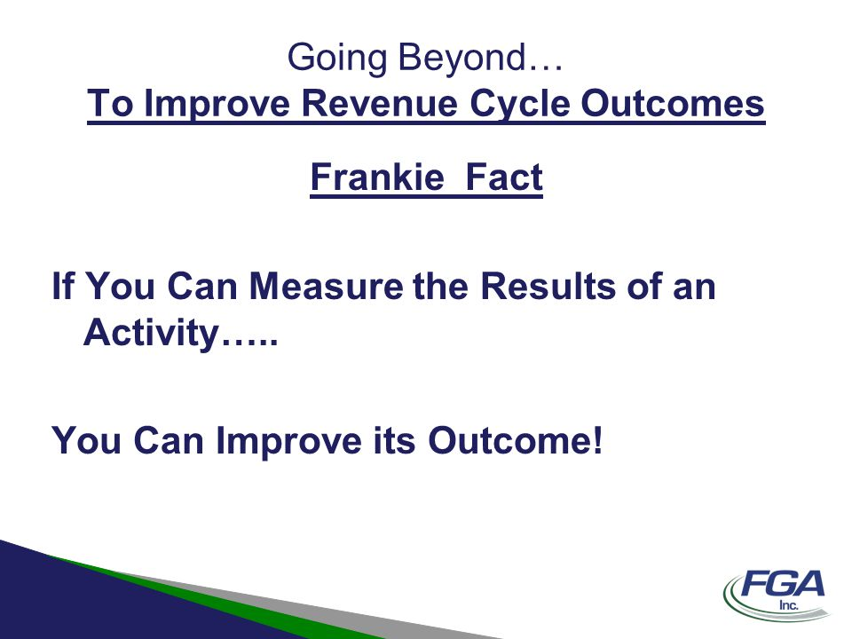 Going Beyond… To Improve Revenue Cycle Outcomes Frankie Fact If You Can Measure the Results of an Activity….. You Can Improve its Outcome!