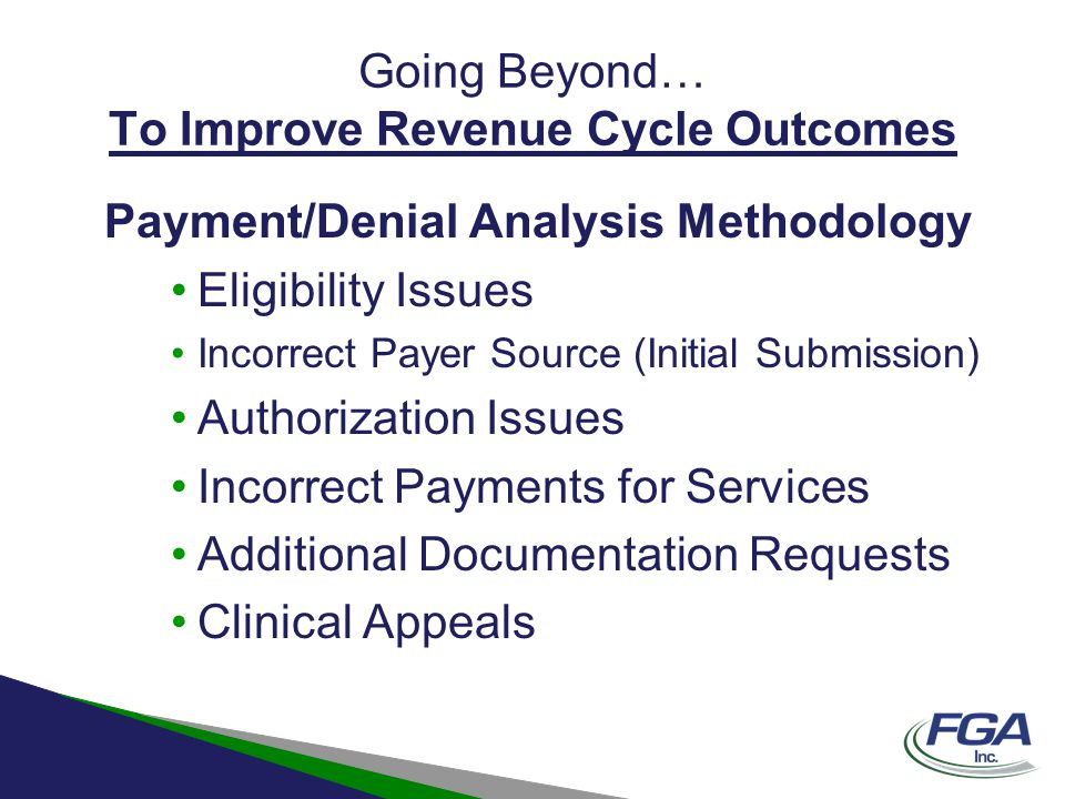 Going Beyond… To Improve Revenue Cycle Outcomes Payment/Denial Analysis Methodology Eligibility Issues Incorrect Payer Source (Initial Submission) Aut
