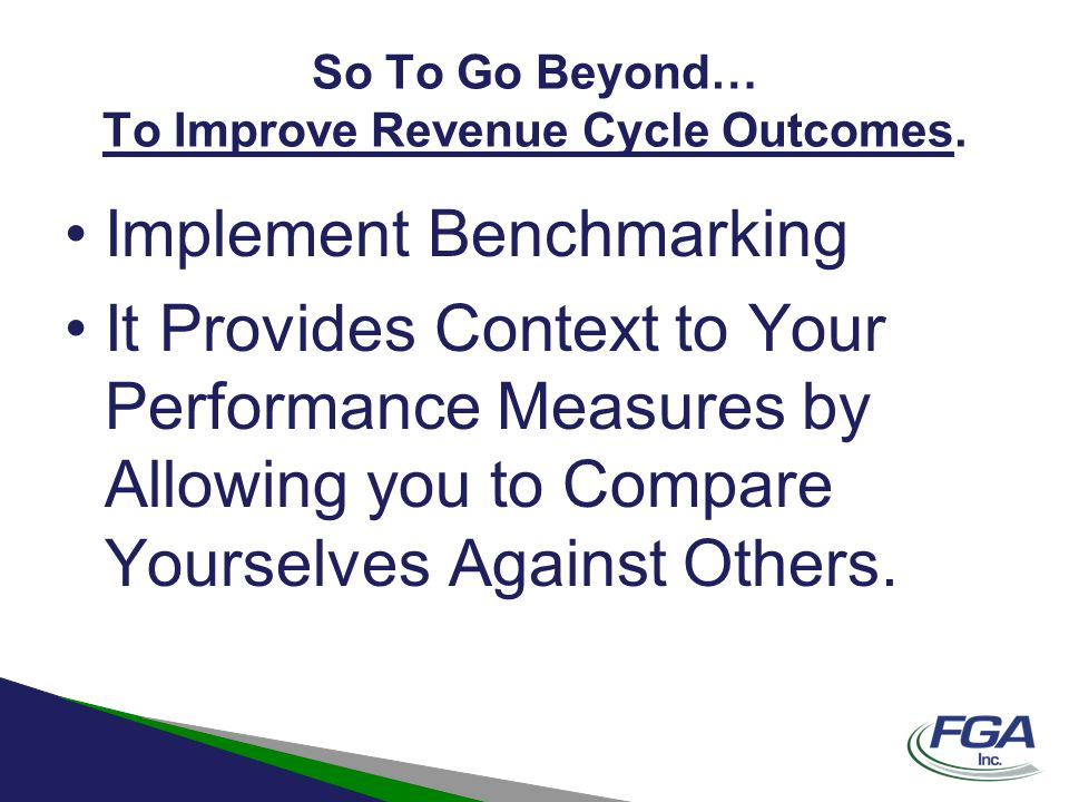 So To Go Beyond… To Improve Revenue Cycle Outcomes. Implement Benchmarking It Provides Context to Your Performance Measures by Allowing you to Compare