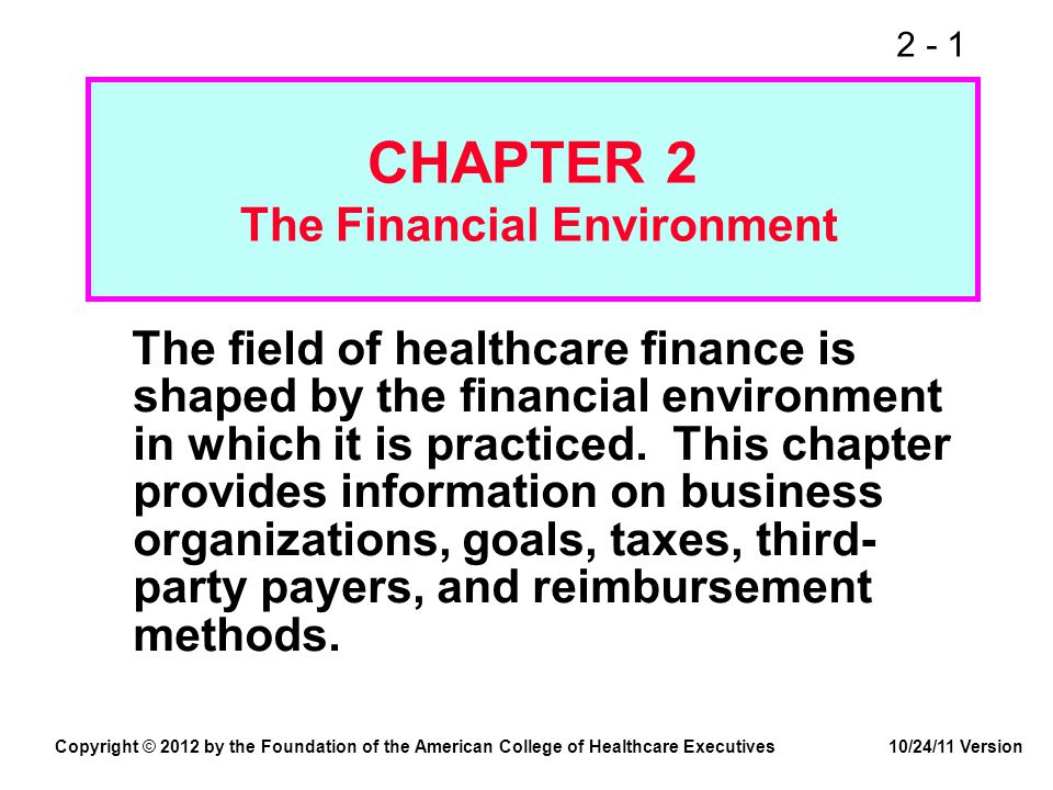 2 - 1 CHAPTER 2 The Financial Environment The field of healthcare finance is shaped by the financial environment in which it is practiced. This chapte