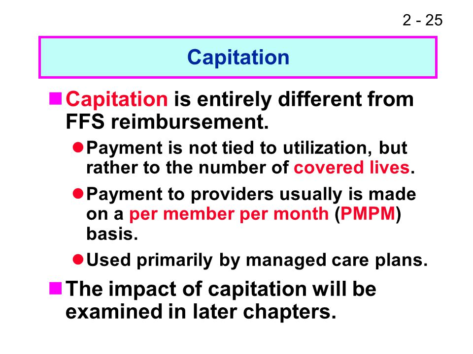 2 - 25 Capitation is entirely different from FFS reimbursement. Payment is not tied to utilization, but rather to the number of covered lives. Payment