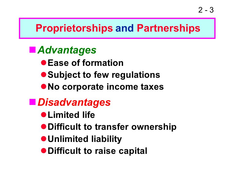 2 - 3 Advantages Ease of formation Subject to few regulations No corporate income taxes Disadvantages Limited life Difficult to transfer ownership Unl