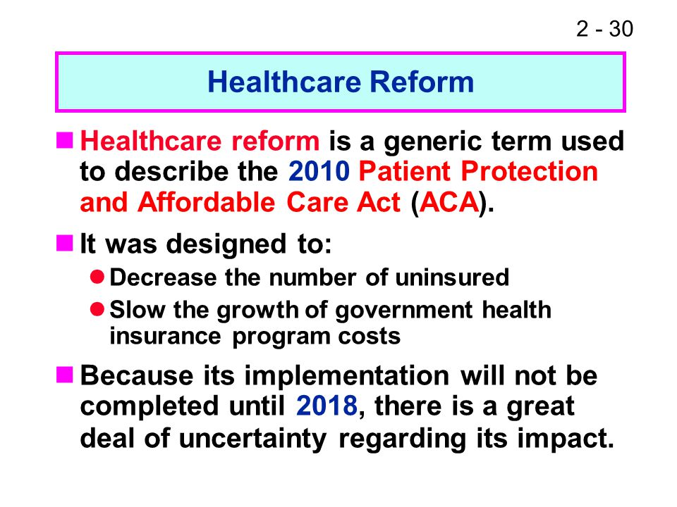 2 - 30 Healthcare reform is a generic term used to describe the 2010 Patient Protection and Affordable Care Act (ACA). It was designed to: Decrease th