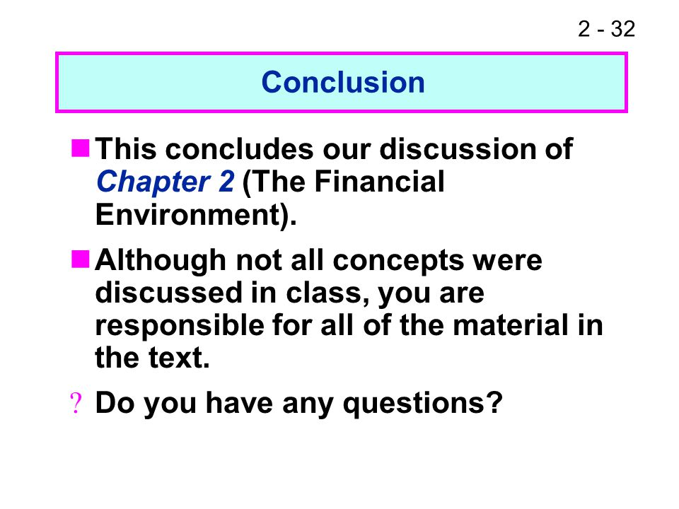 2 - 32 This concludes our discussion of Chapter 2 (The Financial Environment). Although not all concepts were discussed in class, you are responsible