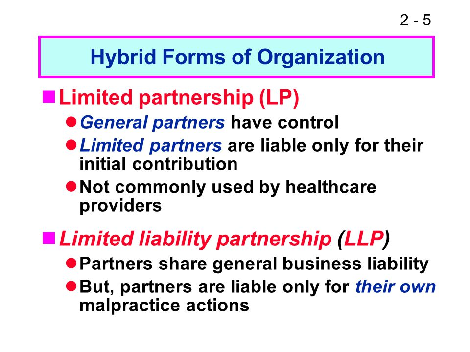 2 - 5 Limited partnership (LP) General partners have control Limited partners are liable only for their initial contribution Not commonly used by heal