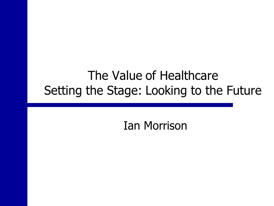 The Value of Healthcare Setting the Stage: Looking to the Future Ian Morrison