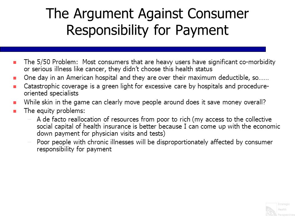 The Argument Against Consumer Responsibility for Payment n The 5/50 Problem: Most consumers that are heavy users have significant co-morbidity or serious illness like cancer, they didn't choose this health status n One day in an American hospital and they are over their maximum deductible, so…… n Catastrophic coverage is a green light for excessive care by hospitals and procedure- oriented specialists n While skin in the game can clearly move people around does it save money overall.