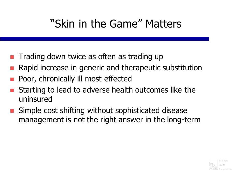 """""""Skin in the Game"""" Matters n Trading down twice as often as trading up n Rapid increase in generic and therapeutic substitution n Poor, chronically il"""