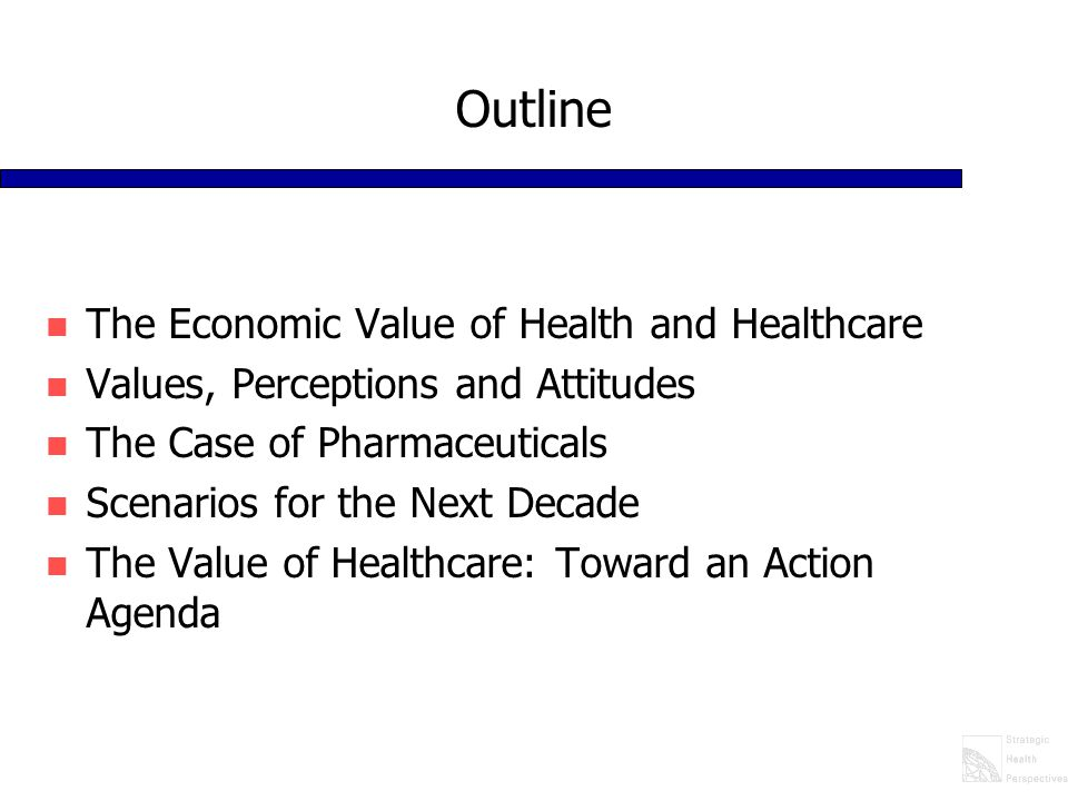 Outline n The Economic Value of Health and Healthcare n Values, Perceptions and Attitudes n The Case of Pharmaceuticals n Scenarios for the Next Decade n The Value of Healthcare: Toward an Action Agenda